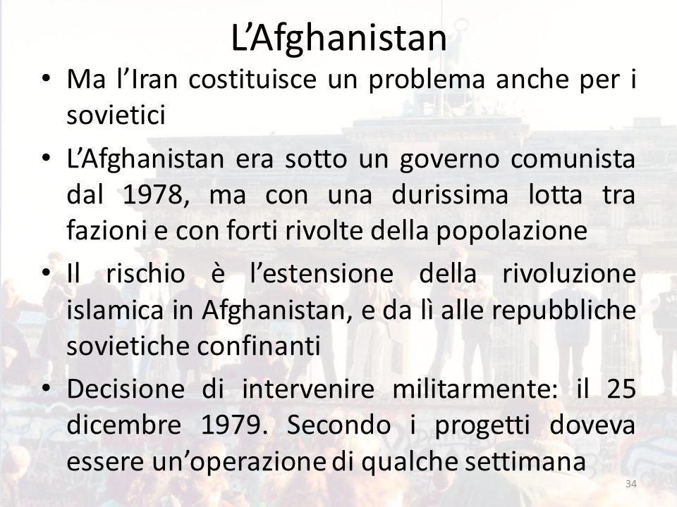 L'Afghanistan Ma l'Iran costituisce un problema anche per i sovietici L'Afghanistan era sotto un governo comunista dal 1978, ma con una durissima lotta tra fazioni e con forti rivolte della popolazione Il rischio è l'estensione della rivoluzione islamica in Afghanistan, e da lì alle repubbliche sovietiche confinanti Decisione di intervenire militarmente: il 25 dicembre 1979.