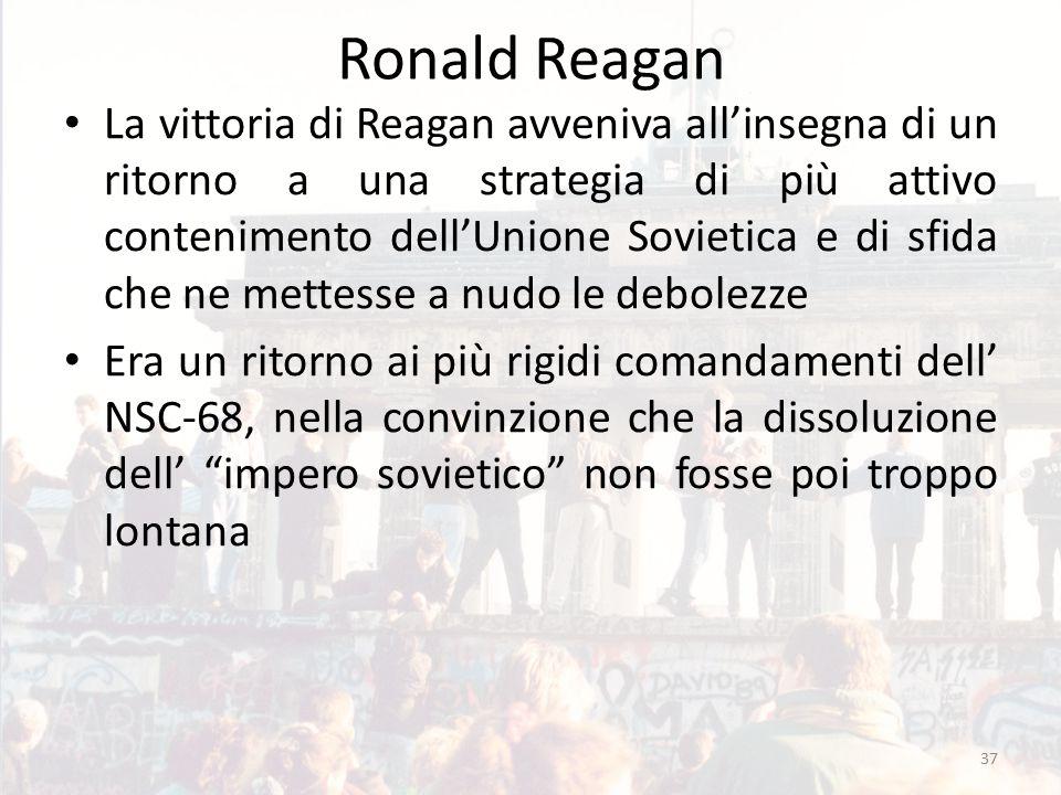 Ronald Reagan La vittoria di Reagan avveniva all'insegna di un ritorno a una strategia di più attivo contenimento dell'Unione Sovietica e di sfida che ne mettesse a nudo le debolezze Era un ritorno ai più rigidi comandamenti dell' NSC-68, nella convinzione che la dissoluzione dell' impero sovietico non fosse poi troppo lontana 37
