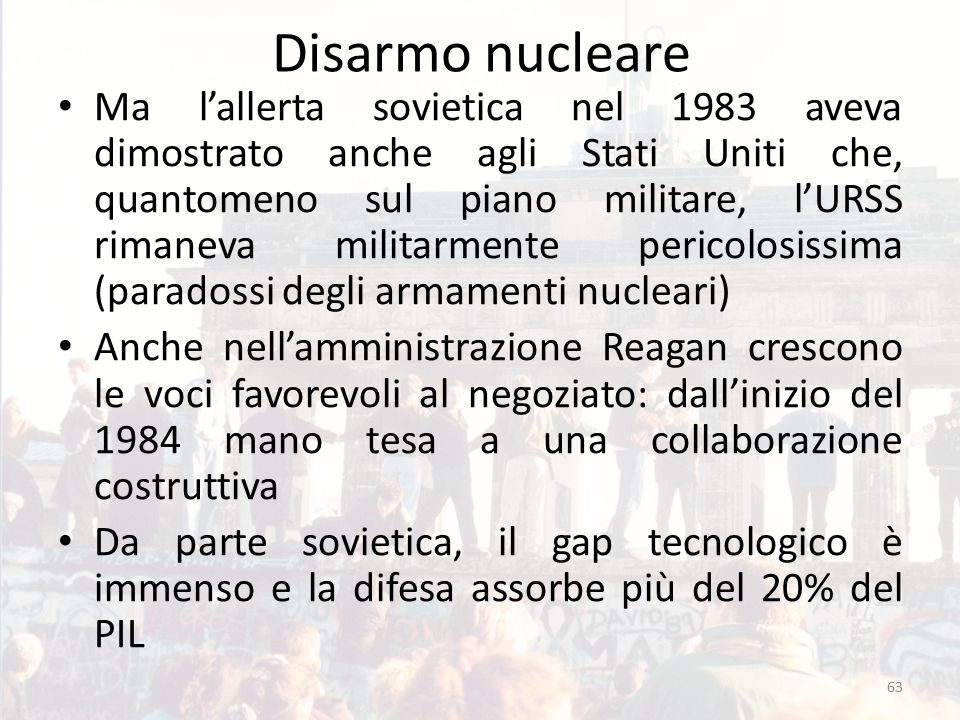 Disarmo nucleare Ma l'allerta sovietica nel 1983 aveva dimostrato anche agli Stati Uniti che, quantomeno sul piano militare, l'URSS rimaneva militarmente pericolosissima (paradossi degli armamenti nucleari) Anche nell'amministrazione Reagan crescono le voci favorevoli al negoziato: dall'inizio del 1984 mano tesa a una collaborazione costruttiva Da parte sovietica, il gap tecnologico è immenso e la difesa assorbe più del 20% del PIL 63
