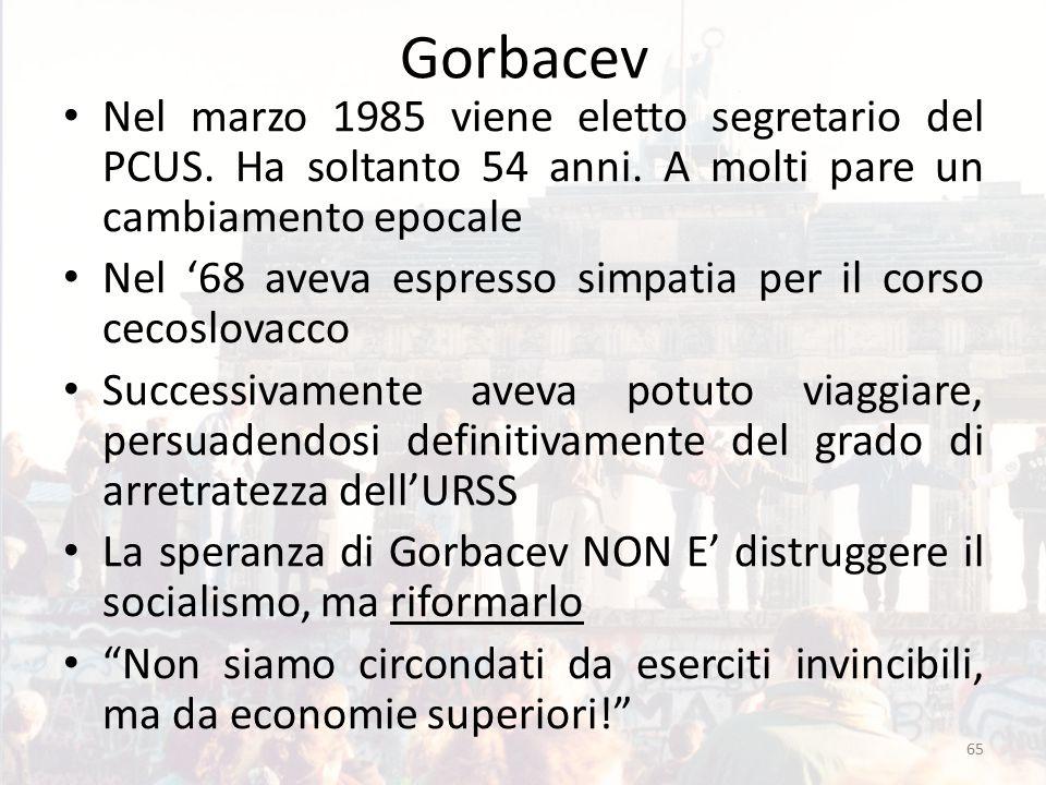 Gorbacev Nel marzo 1985 viene eletto segretario del PCUS. Ha soltanto 54 anni. A molti pare un cambiamento epocale Nel '68 aveva espresso simpatia per