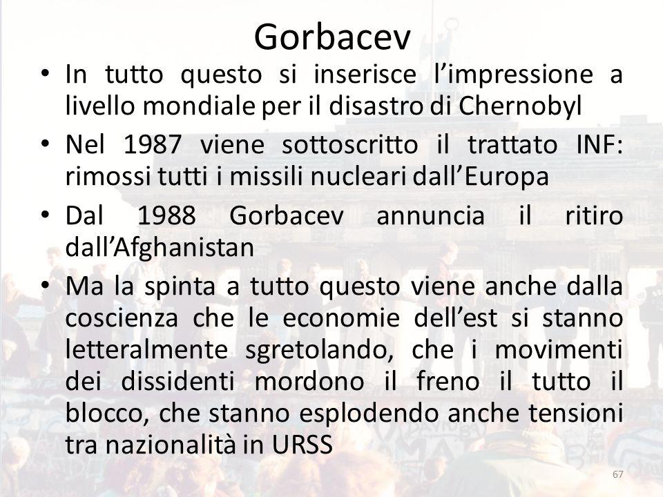 Gorbacev In tutto questo si inserisce l'impressione a livello mondiale per il disastro di Chernobyl Nel 1987 viene sottoscritto il trattato INF: rimossi tutti i missili nucleari dall'Europa Dal 1988 Gorbacev annuncia il ritiro dall'Afghanistan Ma la spinta a tutto questo viene anche dalla coscienza che le economie dell'est si stanno letteralmente sgretolando, che i movimenti dei dissidenti mordono il freno il tutto il blocco, che stanno esplodendo anche tensioni tra nazionalità in URSS 67