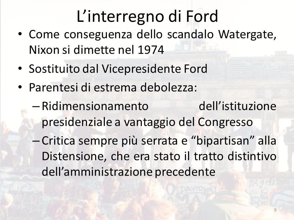 L'interregno di Ford Come conseguenza dello scandalo Watergate, Nixon si dimette nel 1974 Sostituito dal Vicepresidente Ford Parentesi di estrema debo