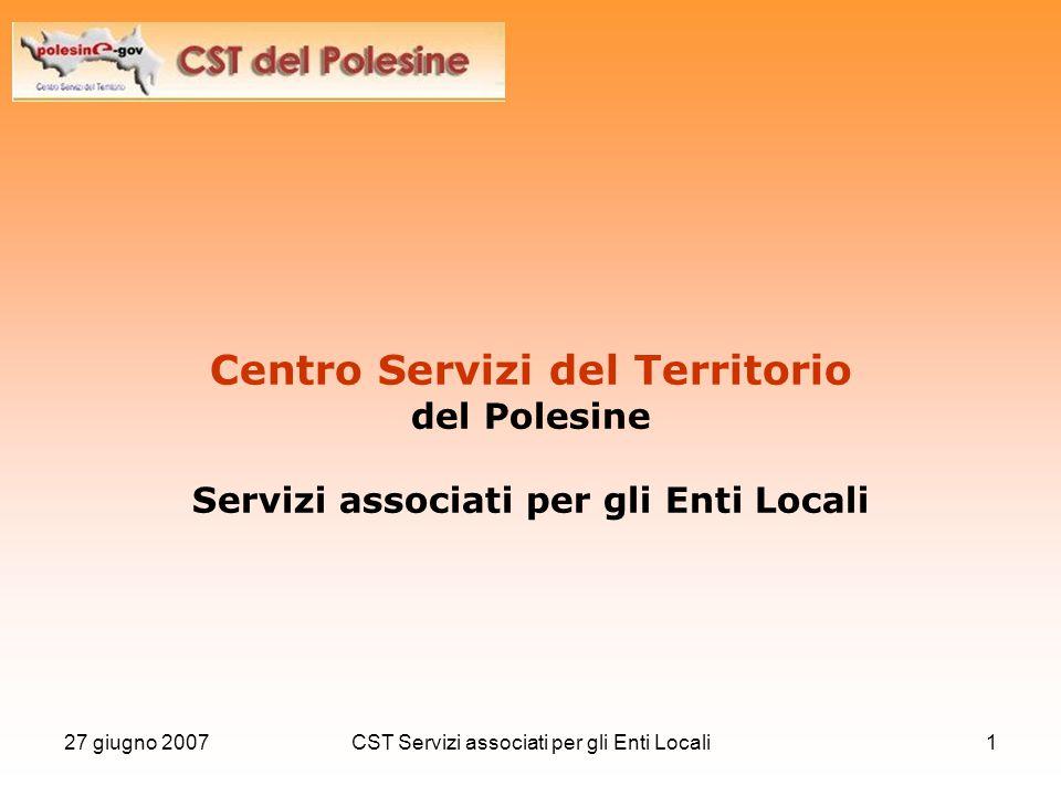 27 giugno 2007CST Servizi associati per gli Enti Locali12 Il CST del Polesine si è dotato di un sito internet (www.cstpolesine.it) che costituisce il principale mezzo di comunicazione con tutti gli Enti.www.cstpolesine.it Esempi di servizi: Portale Metropolitano SIET GeoMarketing