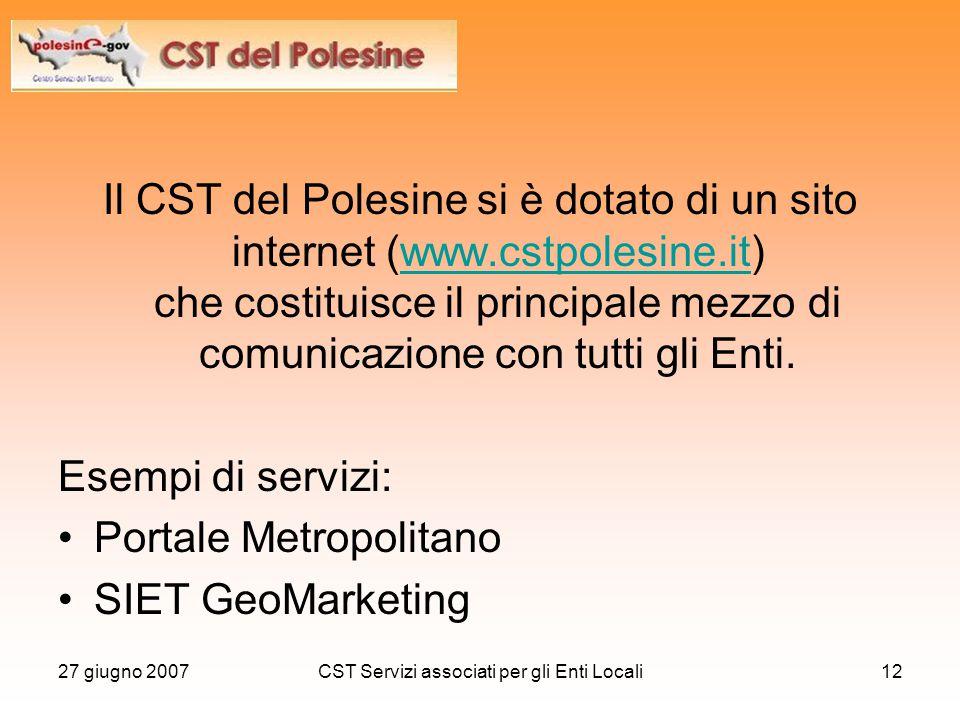 27 giugno 2007CST Servizi associati per gli Enti Locali12 Il CST del Polesine si è dotato di un sito internet (www.cstpolesine.it) che costituisce il