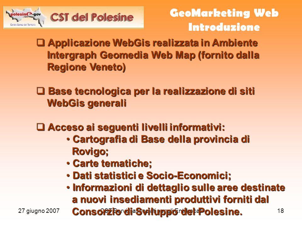 27 giugno 2007CST Servizi associati per gli Enti Locali18 GeoMarketing Web Introduzione  Applicazione WebGis realizzata in Ambiente Intergraph Geomed