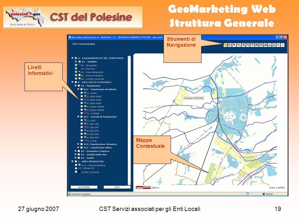 27 giugno 2007CST Servizi associati per gli Enti Locali19 GeoMarketing Web Struttura Generale Strumenti di Navigazione Livelli Informativi Mappa Contestuale