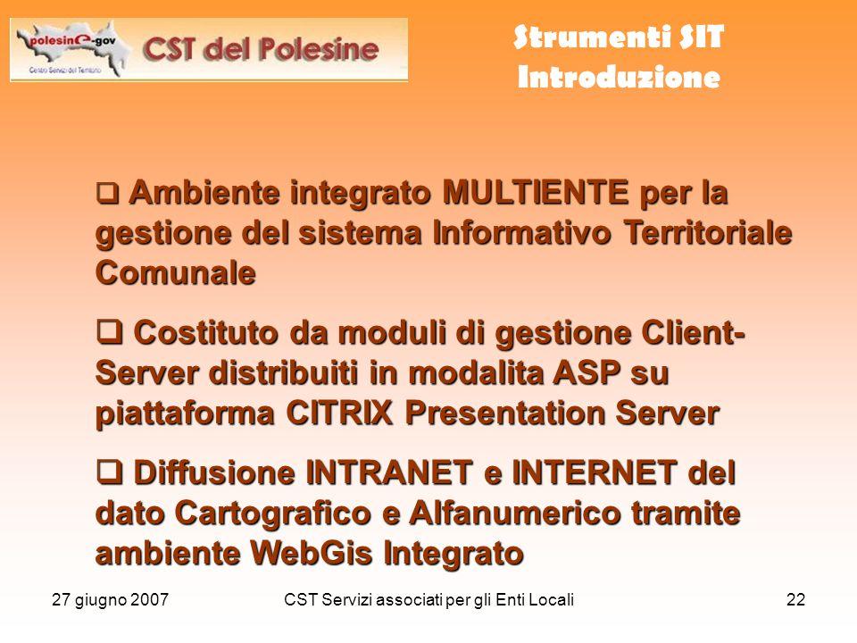 27 giugno 2007CST Servizi associati per gli Enti Locali22  Ambiente integrato MULTIENTE per la gestione del sistema Informativo Territoriale Comunale