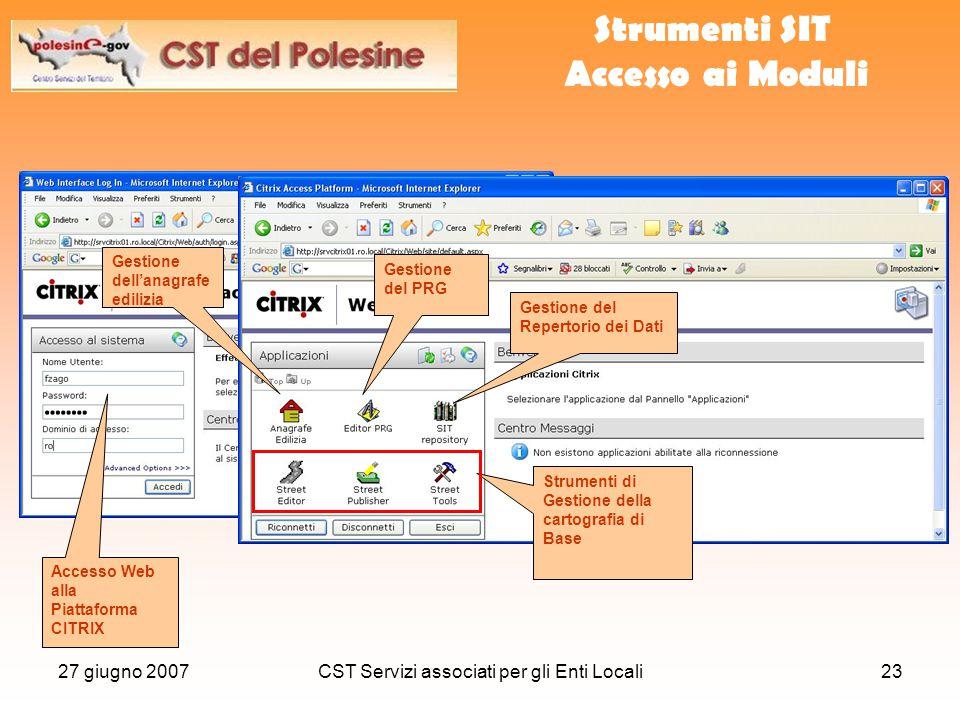 27 giugno 2007CST Servizi associati per gli Enti Locali23 Strumenti SIT Accesso ai Moduli Accesso Web alla Piattaforma CITRIX Gestione del Repertorio dei Dati Strumenti di Gestione della cartografia di Base Gestione del PRG Gestione dell'anagrafe edilizia