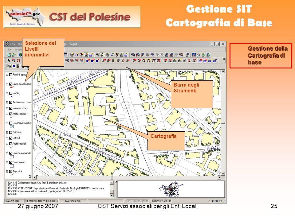 27 giugno 2007CST Servizi associati per gli Enti Locali25 Gestione SIT Cartografia di Base Selezione dei Livelli informativi Gestione della Cartografia di base Barra degli Strumenti Cartografia