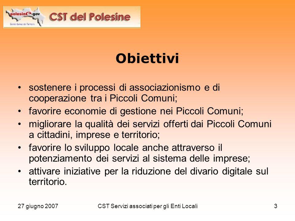 27 giugno 2007CST Servizi associati per gli Enti Locali4 Attività Erogare i servizi previsti da POLESINE-gov: –Portale informativo e dei servizi delle PAL –Applicazioni SIET-GEOMarketing –Applicazione SUAP-Web.