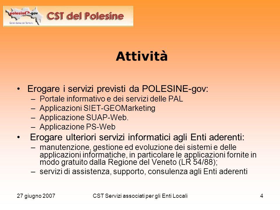 27 giugno 2007CST Servizi associati per gli Enti Locali4 Attività Erogare i servizi previsti da POLESINE-gov: –Portale informativo e dei servizi delle