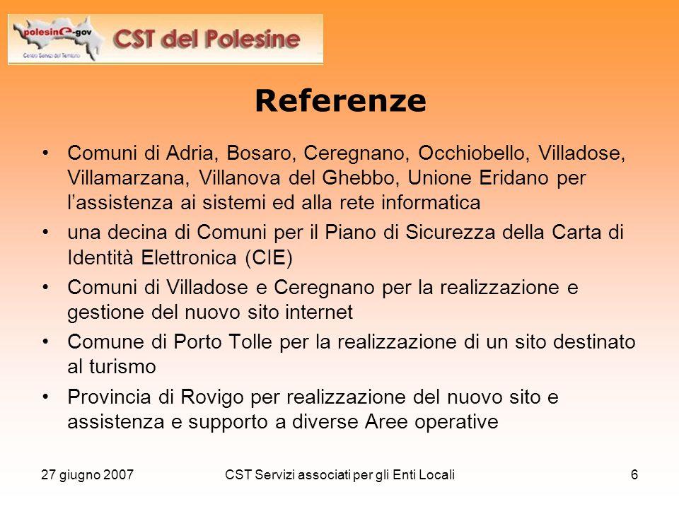 27 giugno 2007CST Servizi associati per gli Enti Locali6 Referenze Comuni di Adria, Bosaro, Ceregnano, Occhiobello, Villadose, Villamarzana, Villanova