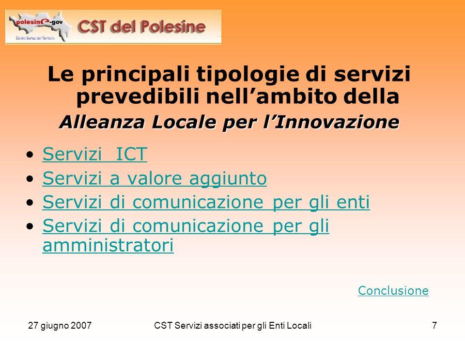 27 giugno 2007CST Servizi associati per gli Enti Locali7 Le principali tipologie di servizi prevedibili nell'ambito della Alleanza Locale per l'Innova