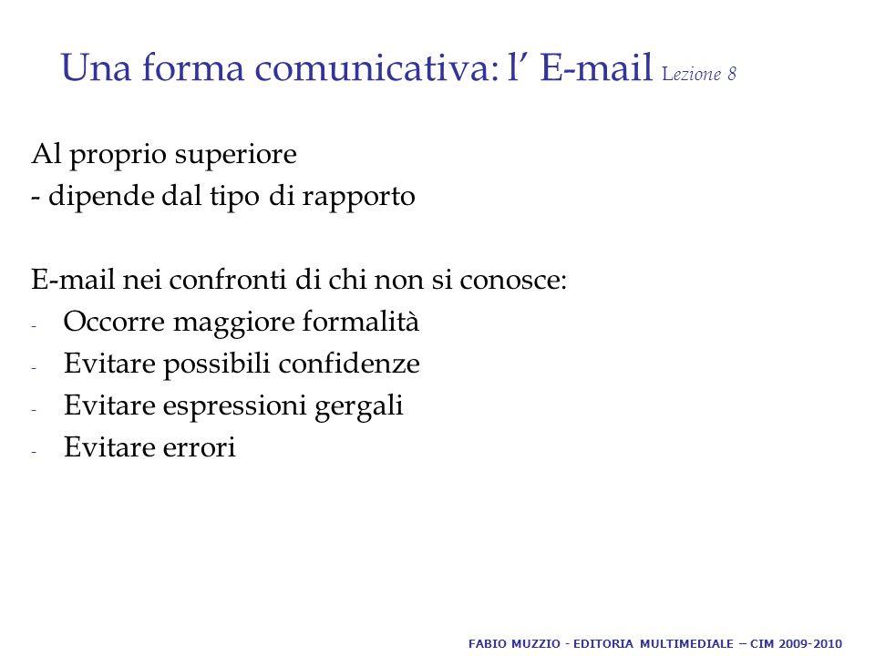 Una forma comunicativa: l' E-mail L ezione 8 Al proprio superiore - dipende dal tipo di rapporto E-mail nei confronti di chi non si conosce: - Occorre maggiore formalità - Evitare possibili confidenze - Evitare espressioni gergali - Evitare errori FABIO MUZZIO - EDITORIA MULTIMEDIALE – CIM 2009-2010