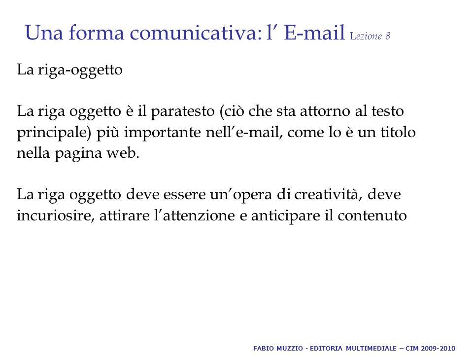 Una forma comunicativa: l' E-mail L ezione 8 La riga-oggetto La riga oggetto è il paratesto (ciò che sta attorno al testo principale) più importante nell'e-mail, come lo è un titolo nella pagina web.