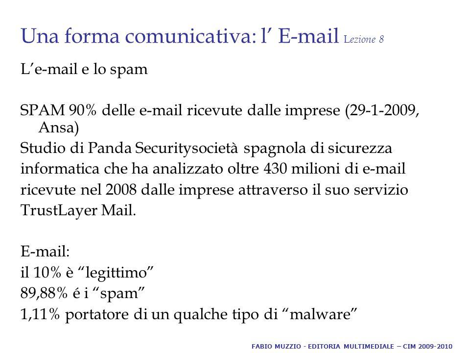Una forma comunicativa: l' E-mail L ezione 8 L'e-mail e lo spam SPAM 90% delle e-mail ricevute dalle imprese (29-1-2009, Ansa) Studio di Panda Securitysocietà spagnola di sicurezza informatica che ha analizzato oltre 430 milioni di e-mail ricevute nel 2008 dalle imprese attraverso il suo servizio TrustLayer Mail.