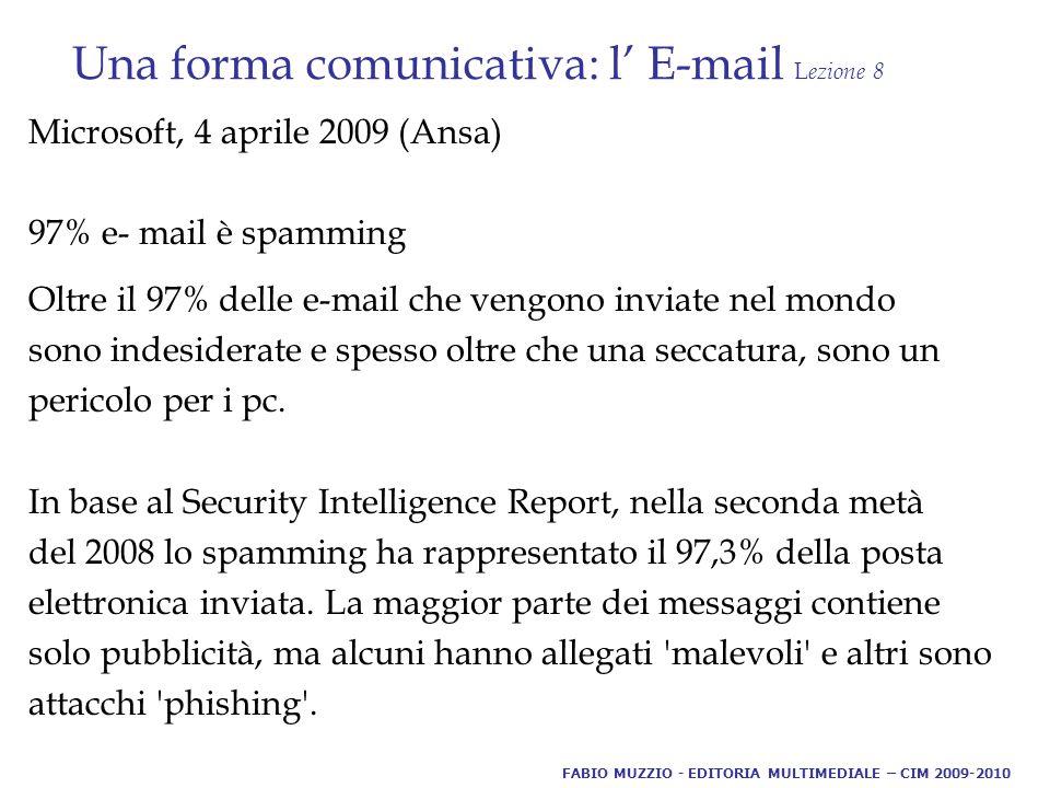 Una forma comunicativa: l' E-mail L ezione 8 Microsoft, 4 aprile 2009 (Ansa) 97% e- mail è spamming Oltre il 97% delle e-mail che vengono inviate nel mondo sono indesiderate e spesso oltre che una seccatura, sono un pericolo per i pc.