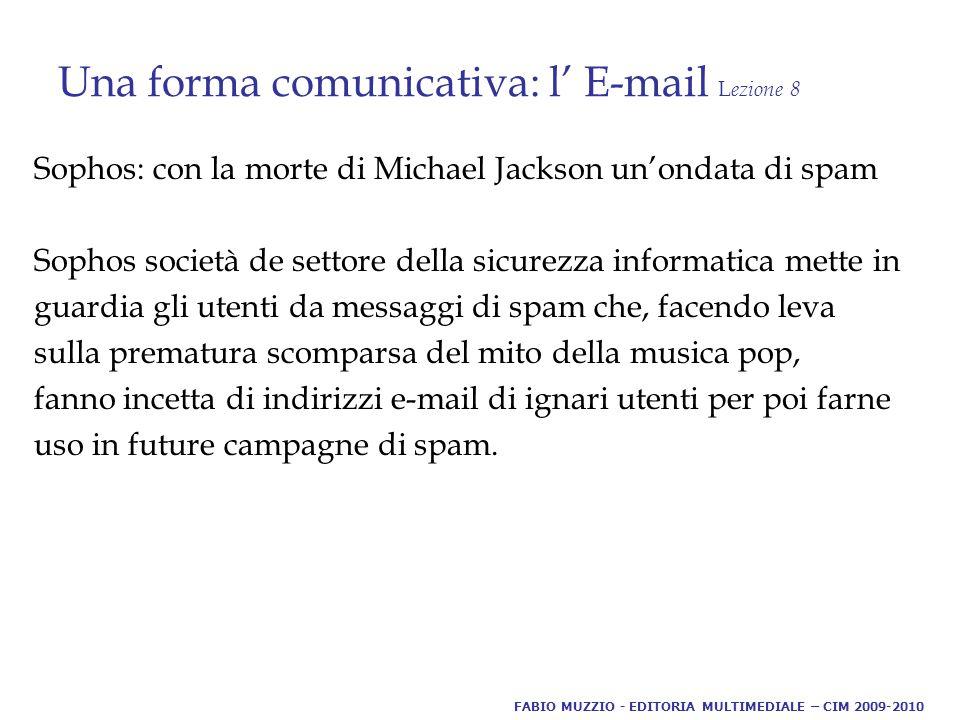 Una forma comunicativa: l' E-mail L ezione 8 Sophos: con la morte di Michael Jackson un'ondata di spam Sophos società de settore della sicurezza informatica mette in guardia gli utenti da messaggi di spam che, facendo leva sulla prematura scomparsa del mito della musica pop, fanno incetta di indirizzi e-mail di ignari utenti per poi farne uso in future campagne di spam.