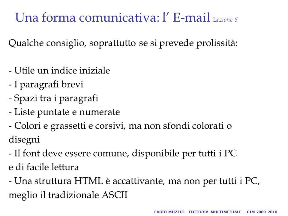 Una forma comunicativa: l' E-mail L ezione 8 Qualche consiglio, soprattutto se si prevede prolissità: - Utile un indice iniziale - I paragrafi brevi - Spazi tra i paragrafi - Liste puntate e numerate - Colori e grassetti e corsivi, ma non sfondi colorati o disegni - Il font deve essere comune, disponibile per tutti i PC e di facile lettura - Una struttura HTML è accattivante, ma non per tutti i PC, meglio il tradizionale ASCII FABIO MUZZIO - EDITORIA MULTIMEDIALE – CIM 2009-2010