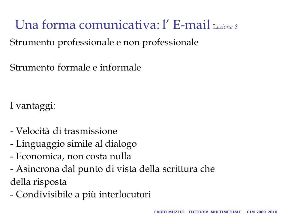 Una forma comunicativa: l' E-mail L ezione 8 Indagini a livello professionale portano a preferirla al telefono perché: - Esiste flessibilità nella risposta - La comunicazione può essere contemporanea con più interlocutori - Ne rimane una traccia scritta - E' veloce - Aumenta la produttività - Abbatte i confini a livello mondiale - La comunicazione più mirata - A partire dal 2004 nella pubblica amministrazione la posta elettronica è certificata FABIO MUZZIO - EDITORIA MULTIMEDIALE – CIM 2009-2010