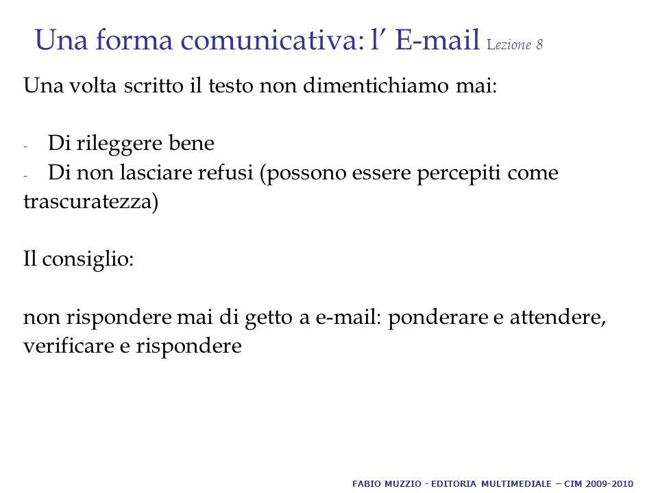 Una forma comunicativa: l' E-mail L ezione 8 Una volta scritto il testo non dimentichiamo mai: - Di rileggere bene - Di non lasciare refusi (possono essere percepiti come trascuratezza) Il consiglio: non rispondere mai di getto a e-mail: ponderare e attendere, verificare e rispondere FABIO MUZZIO - EDITORIA MULTIMEDIALE – CIM 2009-2010