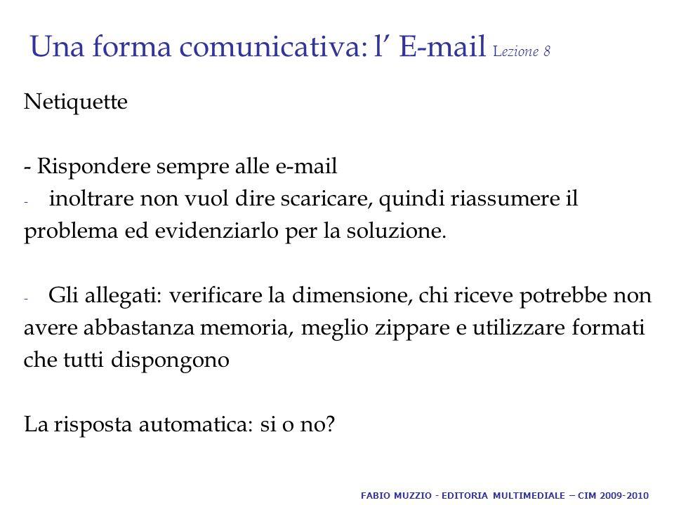 Una forma comunicativa: l' E-mail L ezione 8 Netiquette - Rispondere sempre alle e-mail - inoltrare non vuol dire scaricare, quindi riassumere il problema ed evidenziarlo per la soluzione.
