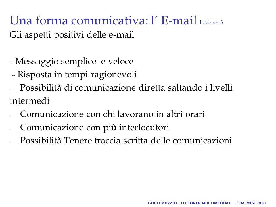 Una forma comunicativa: l' E-mail L ezione 8 Gli aspetti positivi delle e-mail - Messaggio semplice e veloce - Risposta in tempi ragionevoli - Possibilità di comunicazione diretta saltando i livelli intermedi - Comunicazione con chi lavorano in altri orari - Comunicazione con più interlocutori - Possibilità Tenere traccia scritta delle comunicazioni FABIO MUZZIO - EDITORIA MULTIMEDIALE – CIM 2009-2010