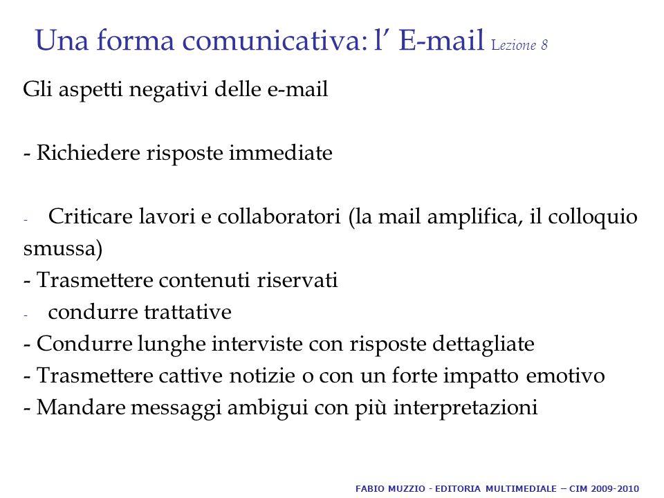 Una forma comunicativa: l' E-mail L ezione 8 Gli aspetti negativi delle e-mail - Richiedere risposte immediate - Criticare lavori e collaboratori (la mail amplifica, il colloquio smussa) - Trasmettere contenuti riservati - condurre trattative - Condurre lunghe interviste con risposte dettagliate - Trasmettere cattive notizie o con un forte impatto emotivo - Mandare messaggi ambigui con più interpretazioni FABIO MUZZIO - EDITORIA MULTIMEDIALE – CIM 2009-2010