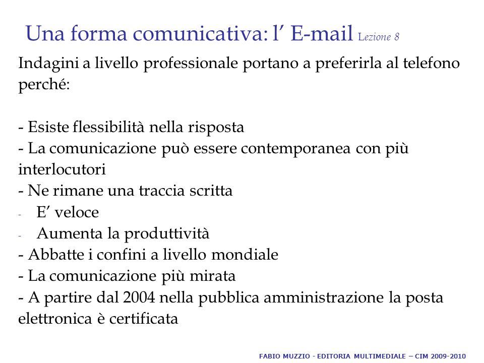 Una forma comunicativa: l' E-mail L ezione 8 Caratteristiche personali: - è un modo di presentarci, rappresentarci, comunicare (parla di noi e per noi) - contribuisce a costruire la nostra immagine, personale e professionale FABIO MUZZIO - EDITORIA MULTIMEDIALE – CIM 2009-2010