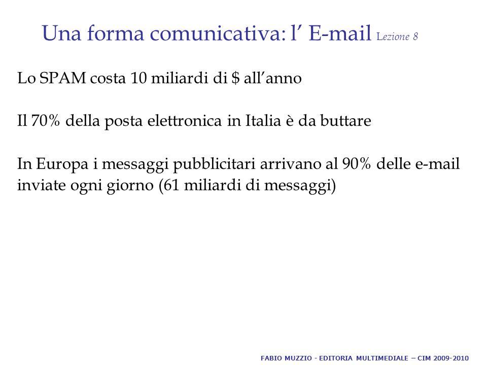 Una forma comunicativa: l' E-mail L ezione 8 Lo SPAM costa 10 miliardi di $ all'anno Il 70% della posta elettronica in Italia è da buttare In Europa i messaggi pubblicitari arrivano al 90% delle e-mail inviate ogni giorno (61 miliardi di messaggi) FABIO MUZZIO - EDITORIA MULTIMEDIALE – CIM 2009-2010