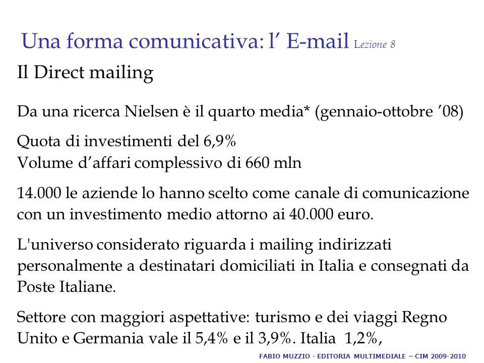 Una forma comunicativa: l' E-mail L ezione 8 Il Direct mailing Da una ricerca Nielsen è il quarto media* (gennaio-ottobre '08) Quota di investimenti del 6,9% Volume d'affari complessivo di 660 mln 14.000 le aziende lo hanno scelto come canale di comunicazione con un investimento medio attorno ai 40.000 euro.