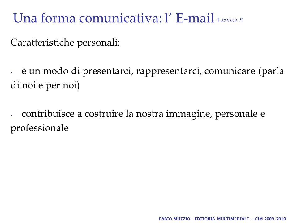 Una forma comunicativa: l' E-mail L ezione 8 Svantaggi - Utilizzo eccessivo: tempo di lettura e risposta, perdita di valore da parte di chi riceve - Mezzo unico: mail come unico contatto Dubbi linguistici: formalità e/o informalità: come e quando FABIO MUZZIO - EDITORIA MULTIMEDIALE – CIM 2009-2010