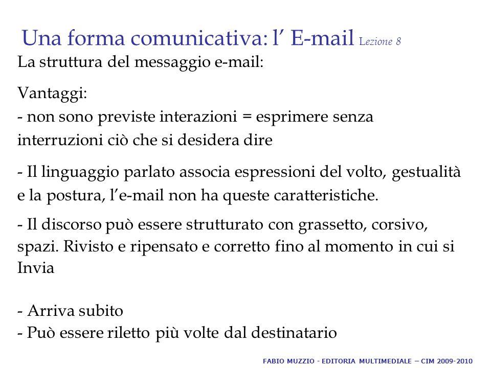 Una forma comunicativa: l' E-mail L ezione 8 La struttura del messaggio e-mail: Vantaggi: - non sono previste interazioni = esprimere senza interruzioni ciò che si desidera dire - Il linguaggio parlato associa espressioni del volto, gestualità e la postura, l'e-mail non ha queste caratteristiche.