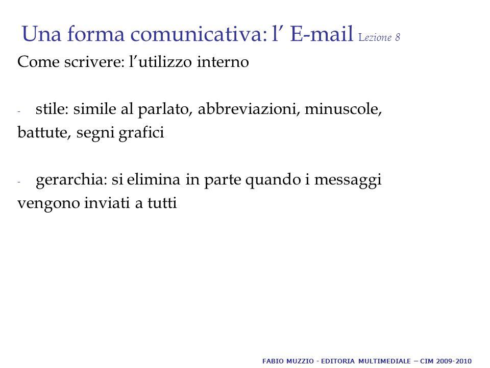 Una forma comunicativa: l' E-mail L ezione 8 Come scrivere: l'utilizzo interno - stile: simile al parlato, abbreviazioni, minuscole, battute, segni grafici - gerarchia: si elimina in parte quando i messaggi vengono inviati a tutti FABIO MUZZIO - EDITORIA MULTIMEDIALE – CIM 2009-2010