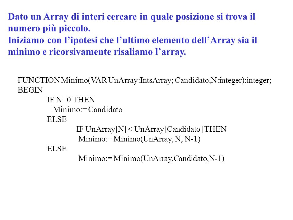 FUNCTION Minimo(VAR UnArray:IntsArray; Candidato,N:integer):integer; BEGIN IF N=0 THEN Minimo:= Candidato ELSE IF UnArray[N] < UnArray[Candidato] THEN
