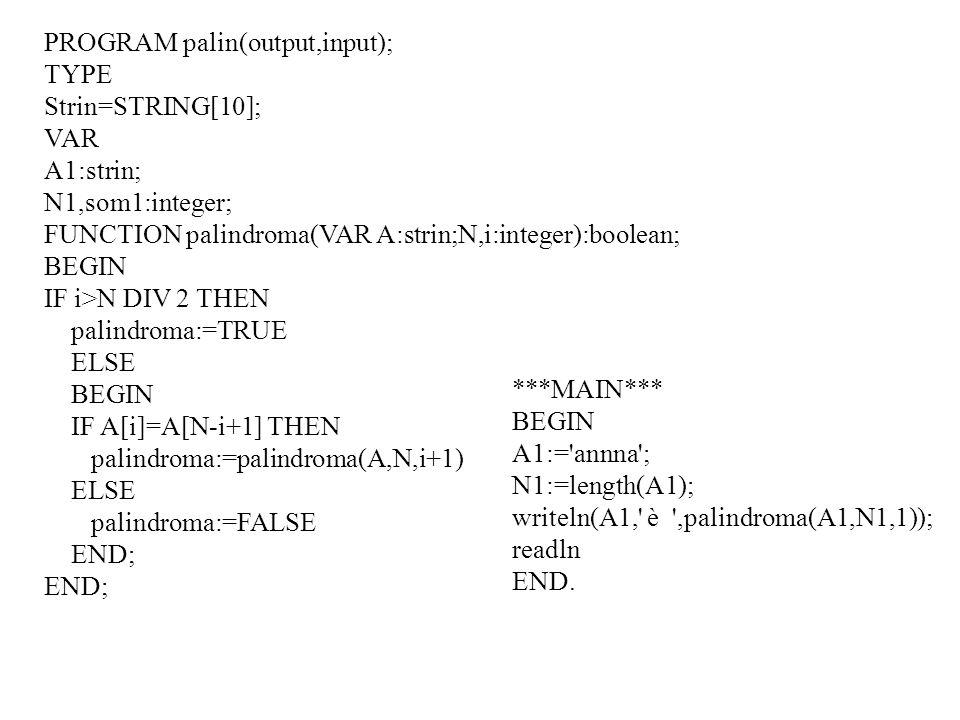 PROGRAM palin(output,input); TYPE Strin=STRING[10]; VAR A1:strin; N1,som1:integer; FUNCTION palindroma(VAR A:strin;N,i:integer):boolean; BEGIN IF i>N DIV 2 THEN palindroma:=TRUE ELSE BEGIN IF A[i]=A[N-i+1] THEN palindroma:=palindroma(A,N,i+1) ELSE palindroma:=FALSE END; ***MAIN*** BEGIN A1:= annna ; N1:=length(A1); writeln(A1, è ,palindroma(A1,N1,1)); readln END.