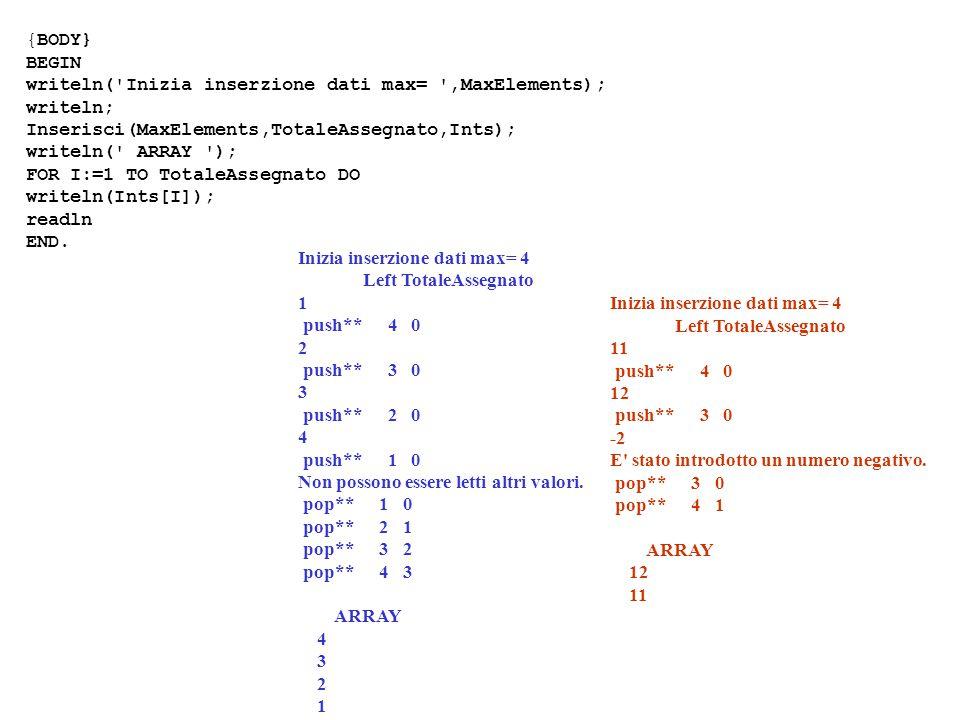{BODY} BEGIN writeln( Inizia inserzione dati max= ,MaxElements); writeln; Inserisci(MaxElements,TotaleAssegnato,Ints); writeln( ARRAY ); FOR I:=1 TO TotaleAssegnato DO writeln(Ints[I]); readln END.