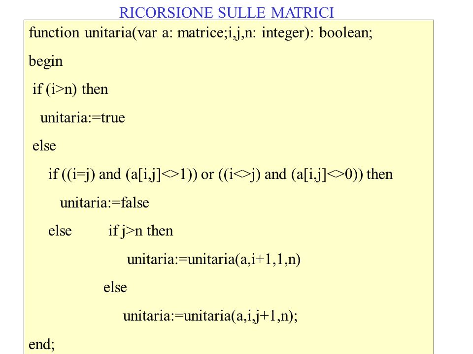RICORSIONE SULLE MATRICI function unitaria(var a: matrice;i,j,n: integer): boolean; begin if (i>n) then unitaria:=true else if ((i=j) and (a[i,j]<>1))