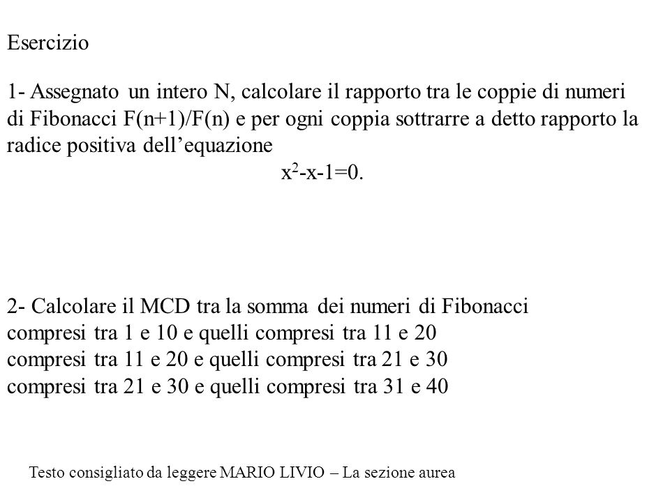 Esercizio 1- Assegnato un intero N, calcolare il rapporto tra le coppie di numeri di Fibonacci F(n+1)/F(n) e per ogni coppia sottrarre a detto rapporto la radice positiva dell'equazione x 2 -x-1=0.