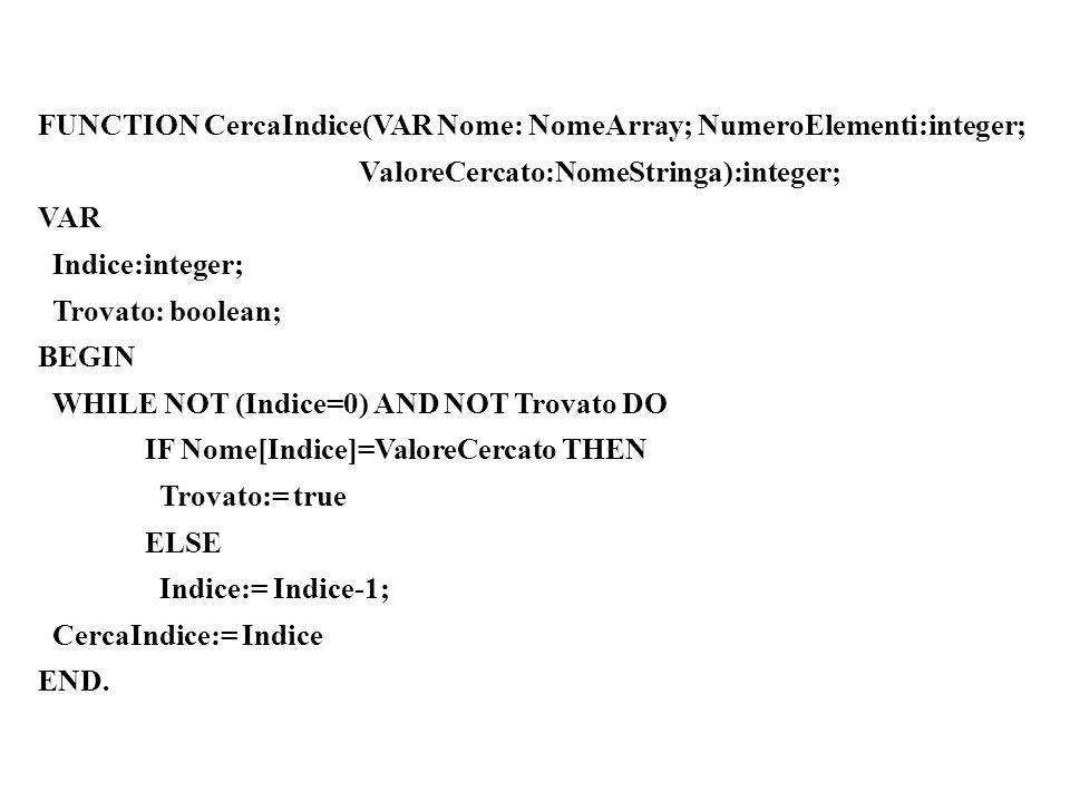 FUNCTION CercaIndice(VAR Nome: NomeArray; NumeroElementi:integer; ValoreCercato:NomeStringa):integer; VAR Indice:integer; Trovato: boolean; BEGIN WHILE NOT (Indice=0) AND NOT Trovato DO IF Nome[Indice]=ValoreCercato THEN Trovato:= true ELSE Indice:= Indice-1; CercaIndice:= Indice END.