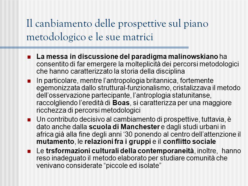 Il canbiamento delle prospettive sul piano metodologico e le sue matrici La messa in discussione del paradigma malinowskiano ha consentito di far emergere la molteplicità dei percorsi metodologici che hanno caratterizzato la storia della disciplina In particolare, mentre l'antropologia britannica, fortemente egemonizzata dallo struttural-funzionalismo, cristalizzava il metodo dell'osservazione partecipante, l'antroplogia statunitanse, raccolgliendo l'eredità di Boas, si caratterizza per una maggiore ricchezza di percorsi metodologici Un contributo decisivo al cambiamento di prospettive, tuttavia, è dato anche dalla scuola di Manchester e dagli studi urbani in africa già alla fine degli anni '30 ponendo al centro dell'attenzione il mutamento, le relazioni fra i gruppi e il conflitto sociale Le trsformazioni culturali della contemporaneità, inoltre, hanno reso inadeguato il metodo elaborato per studiare comunità che venivano considerate piccole ed isolate