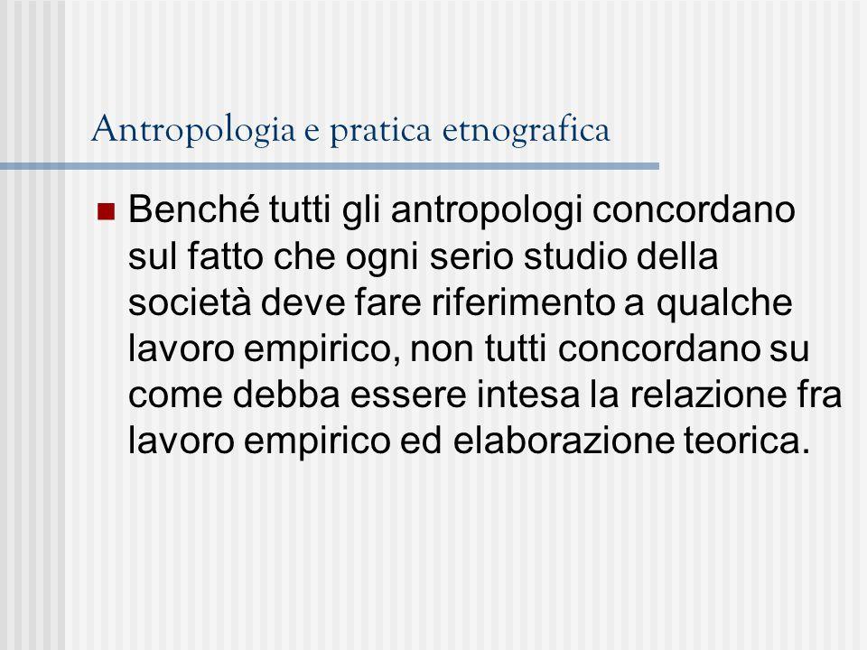 Antropologia e pratica etnografica Benché tutti gli antropologi concordano sul fatto che ogni serio studio della società deve fare riferimento a qualche lavoro empirico, non tutti concordano su come debba essere intesa la relazione fra lavoro empirico ed elaborazione teorica.