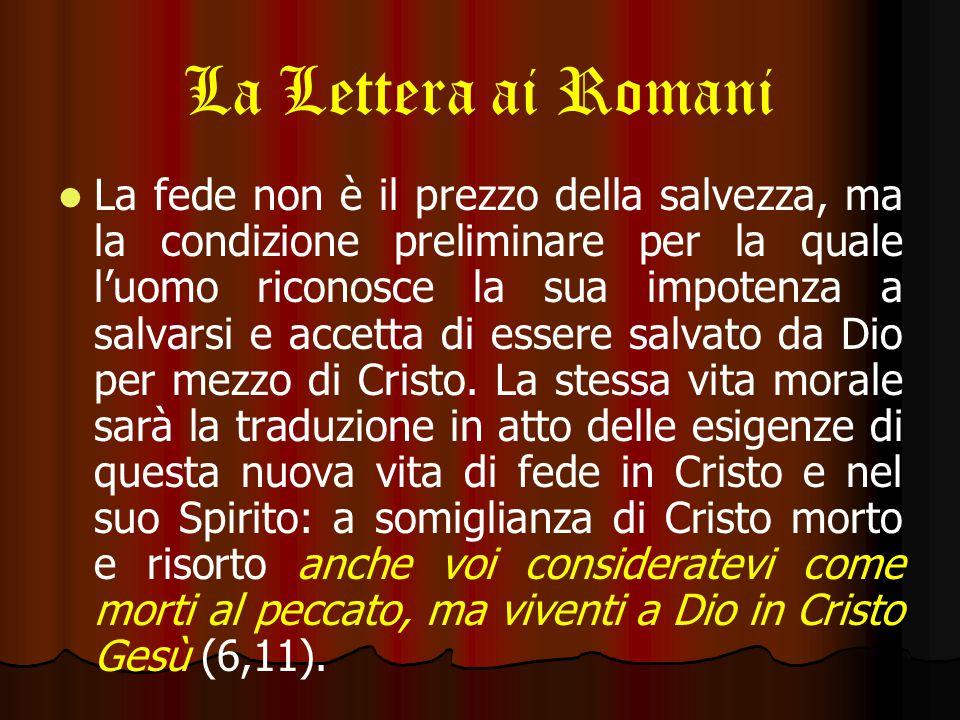 La Lettera ai Romani La fede non è il prezzo della salvezza, ma la condizione preliminare per la quale l'uomo riconosce la sua impotenza a salvarsi e accetta di essere salvato da Dio per mezzo di Cristo.