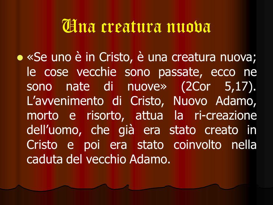 Una creatura nuova «Se uno è in Cristo, è una creatura nuova; le cose vecchie sono passate, ecco ne sono nate di nuove» (2Cor 5,17).