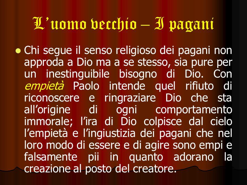 L'uomo vecchio – I pagani Chi segue il senso religioso dei pagani non approda a Dio ma a se stesso, sia pure per un inestinguibile bisogno di Dio.