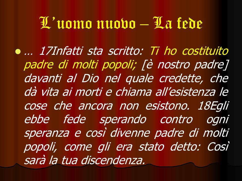 L'uomo nuovo – La fede … 17Infatti sta scritto: Ti ho costituito padre di molti popoli; [è nostro padre] davanti al Dio nel quale credette, che dà vita ai morti e chiama all'esistenza le cose che ancora non esistono.