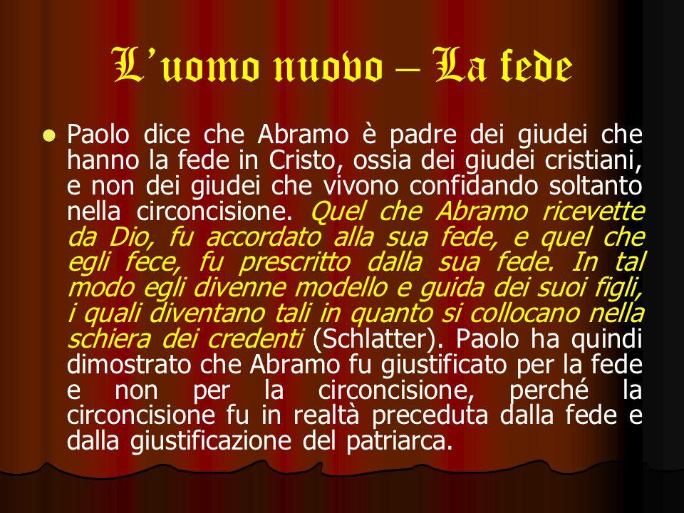 L'uomo nuovo – La fede Paolo dice che Abramo è padre dei giudei che hanno la fede in Cristo, ossia dei giudei cristiani, e non dei giudei che vivono confidando soltanto nella circoncisione.