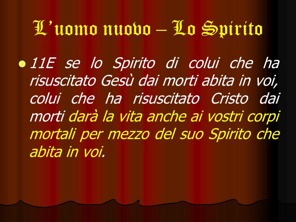 L'uomo nuovo – Lo Spirito 11E se lo Spirito di colui che ha risuscitato Gesù dai morti abita in voi, colui che ha risuscitato Cristo dai morti darà la vita anche ai vostri corpi mortali per mezzo del suo Spirito che abita in voi.