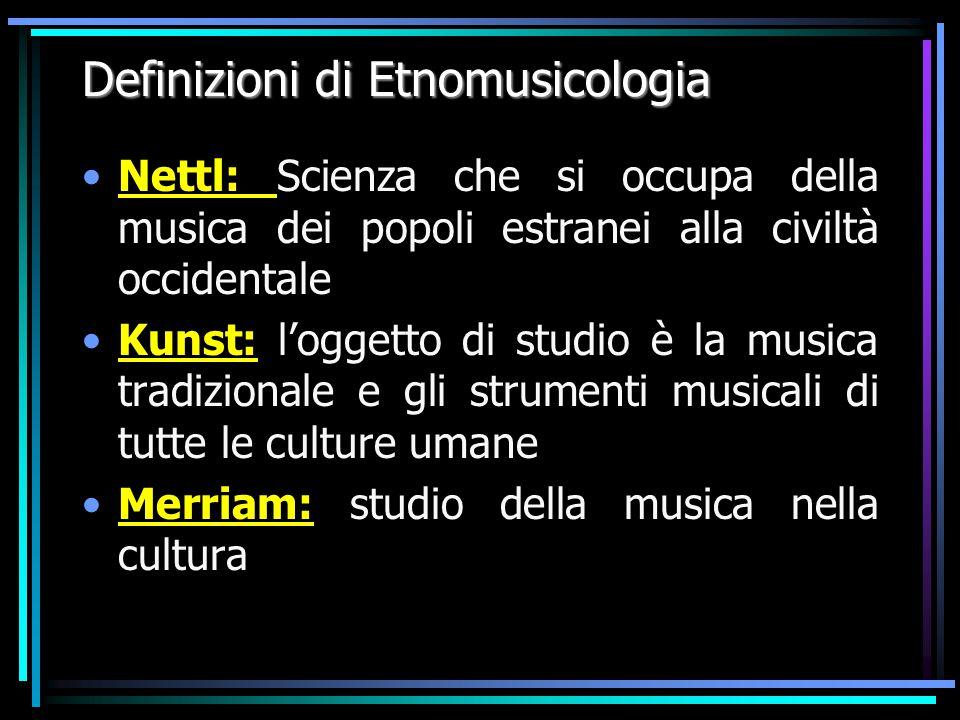 Definizioni di Etnomusicologia Nettl: Scienza che si occupa della musica dei popoli estranei alla civiltà occidentale Kunst: l'oggetto di studio è la