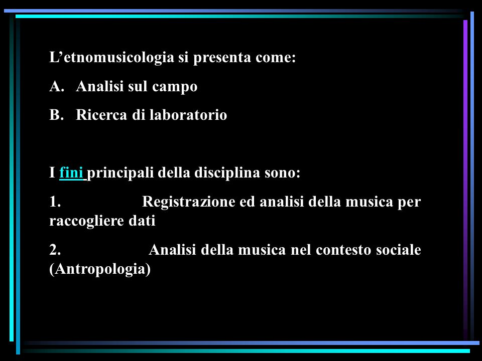 L'etnomusicologia si presenta come: A. Analisi sul campo B. Ricerca di laboratorio I fini principali della disciplina sono: 1. Registrazione ed analis